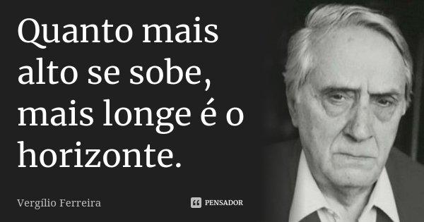 Quanto mais alto se sobe, mais longe é o horizonte.... Frase de Vergílio Ferreira.