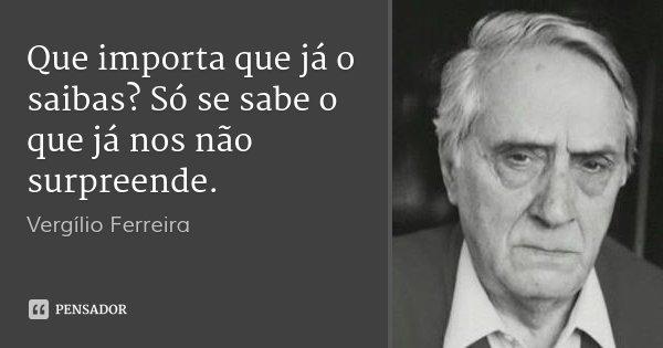 Que importa que já o saibas? Só se sabe o que já nos não surpreende.... Frase de Vergílio Ferreira.