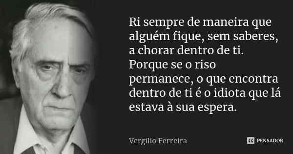 Ri sempre de maneira que alguém fique, sem saberes, a chorar dentro de ti. Porque se o riso permanece, o que encontra dentro de ti é o idiota que lá estava à su... Frase de Vergílio Ferreira.