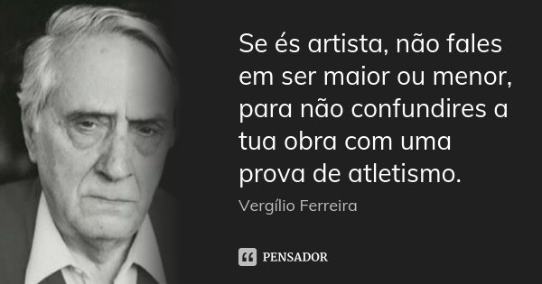 Se és artista, não fales em ser maior ou menor, para não confundires a tua obra com uma prova de atletismo.... Frase de Vergílio Ferreira.