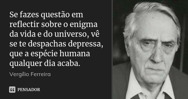 Se fazes questão em reflectir sobre o enigma da vida e do universo, vê se te despachas depressa, que a espécie humana qualquer dia acaba.... Frase de Vergílio Ferreira.