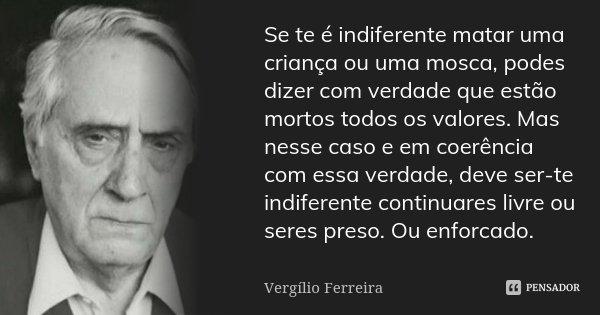 Se te é indiferente matar uma criança ou uma mosca, podes dizer com verdade que estão mortos todos os valores. Mas nesse caso e em coerência com essa verdade, d... Frase de Vergílio Ferreira.