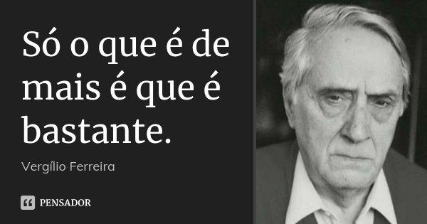 Só o que é de mais é que é bastante.... Frase de Vergílio Ferreira.