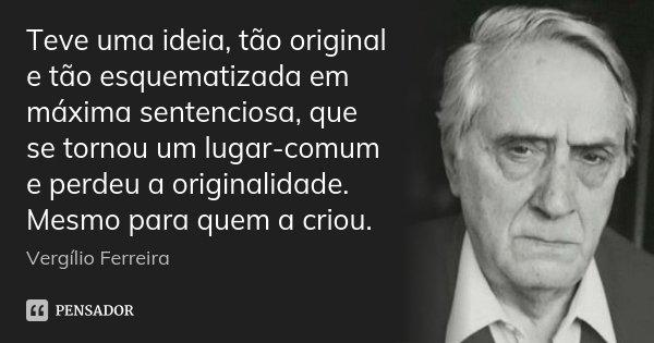 Teve uma ideia, tão original e tão esquematizada em máxima sentenciosa, que se tornou um lugar-comum e perdeu a originalidade. Mesmo para quem a criou.... Frase de Vergílio Ferreira.