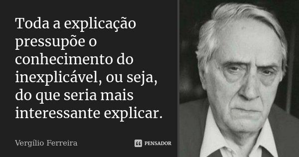 Toda a explicação pressupõe o conhecimento do inexplicável, ou seja, do que seria mais interessante explicar.... Frase de Vergílio Ferreira.