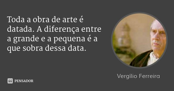 Toda a obra de arte é datada. A diferença entre a grande e a pequena é a que sobra dessa data.... Frase de Vergílio Ferreira.