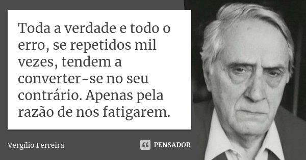 Toda a verdade e todo o erro, se repetidos mil vezes, tendem a converter-se no seu contrário. Apenas pela razão de nos fatigarem.... Frase de Vergílio Ferreira.