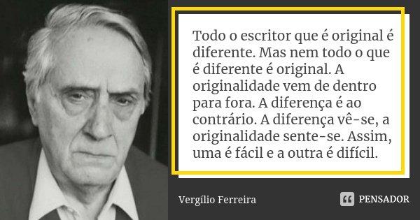 Todo o escritor que é original é diferente. Mas nem todo o que é diferente é original. A originalidade vem de dentro para fora. A diferença é ao contrário. A di... Frase de Vergílio Ferreira.
