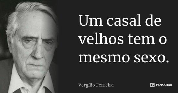 Um casal de velhos tem o mesmo sexo.... Frase de Vergílio Ferreira.