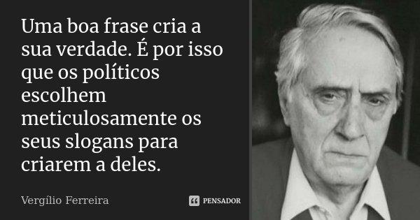 Uma boa frase cria a sua verdade. É por isso que os políticos escolhem meticulosamente os seus slogans para criarem a deles.... Frase de Vergílio Ferreira.
