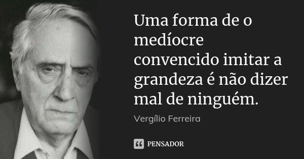 Uma forma de o medíocre convencido imitar a grandeza é não dizer mal de ninguém.... Frase de Vergílio Ferreira.