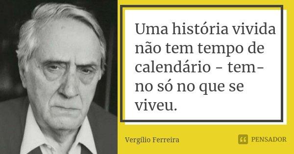 Uma história vivida não tem tempo de calendário - tem-no só no que se viveu.... Frase de Vergílio Ferreira.