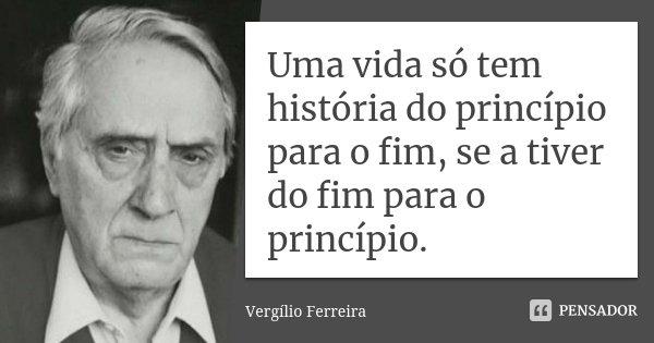 Uma vida só tem história do princípio para o fim, se a tiver do fim para o princípio.... Frase de Vergílio Ferreira.