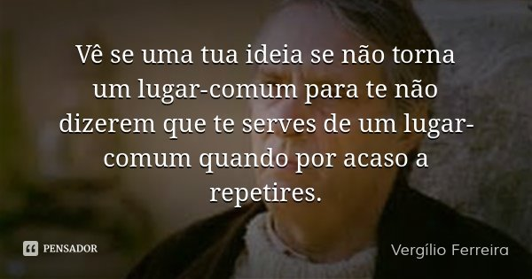 Vê se uma tua ideia se não torna um lugar-comum para te não dizerem que te serves de um lugar-comum quando por acaso a repetires.... Frase de Vergílio Ferreira.