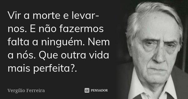 Vir a morte e levar-nos. E não fazermos falta a ninguém. Nem a nós. Que outra vida mais perfeita?.... Frase de Vergílio Ferreira.