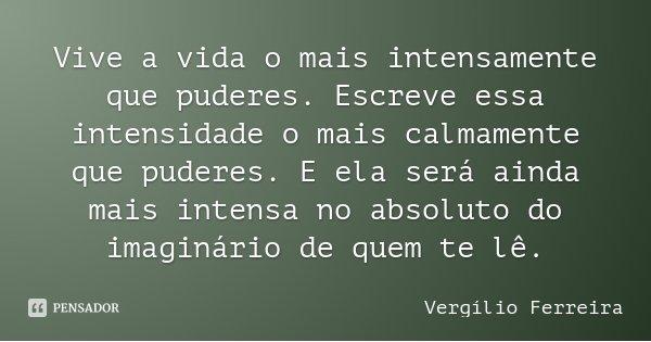 Vive a vida o mais intensamente que puderes. Escreve essa intensidade o mais calmamente que puderes. E ela será ainda mais intensa no absoluto do imaginário de ... Frase de Vergílio Ferreira.
