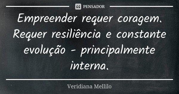 Empreender requer coragem. Requer resiliência e constante evolução - principalmente interna.... Frase de Veridiana Mellilo.