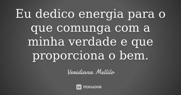 Eu dedico energia para o que comunga com a minha verdade e que proporciona o bem.... Frase de Veridiana Mellilo.