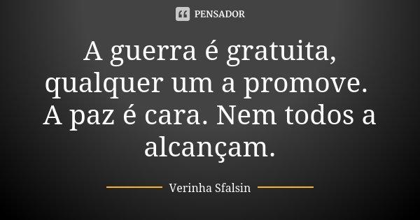 A guerra é gratuita, qualquer um a promove. A paz é cara. Nem todos a alcançam.... Frase de Verinha Sfalsin.