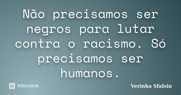 Não precisamos ser negros para lutar contra o racismo. Só precisamos ser humanos.... Frase de Verinha Sfalsin.
