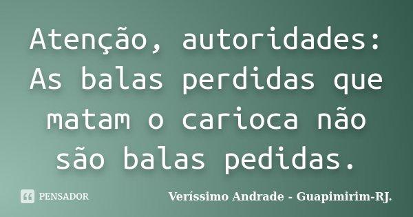 Atenção, autoridades: As balas perdidas que matam o carioca não são balas pedidas.... Frase de Veríssimo Andrade - Guapimirim - RJ..