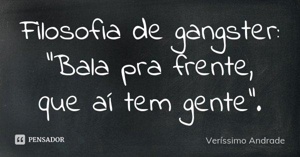 """Filosofia de gangster: """"Bala pra frente, que aí tem gente"""".... Frase de Verissimo Andrade."""