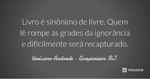 Livro é sinônimo de livre. Quem lê rompe as grades da ignorância e dificilmente será recapturado.... Frase de Veríssimo Andrade - Guapimirim-RJ..