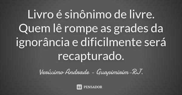 Livro é sinônimo de livre. Quem lê rompe as grades da ignorância e dificilmente será recapturado.... Frase de Veríssimo Andrade - Guapimirim - RJ..