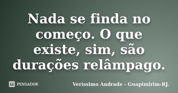 Nada se finda no começo. O que existe, sim, são durações relâmpago.... Frase de Veríssimo Andrade - Guapimirim - RJ..