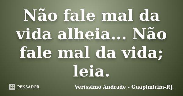 Não fale mal da vida alheia... Não fale mal da vida; leia.... Frase de Veríssimo Andrade - Guapimirim - RJ..