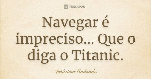 Navegar é impreciso... Que o diga o Titanic.... Frase de Veríssimo Andrade.