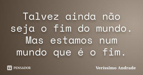 Talvez ainda não seja o fim do mundo. Mas estamos num mundo que é o fim.... Frase de Veríssimo Andrade.