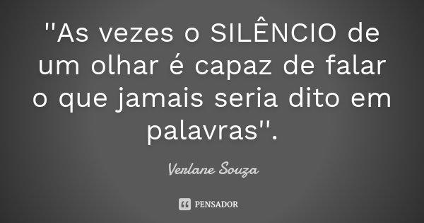 ''As vezes o SILÊNCIO de um olhar é capaz de falar o que jamais seria dito em palavras''.... Frase de Verlane Souza.