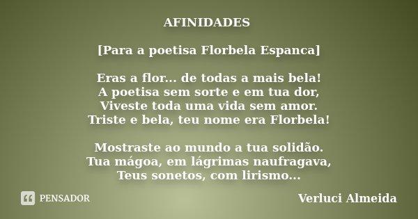 AFINIDADES [Para a poetisa Florbela Espanca] Eras a flor... de todas a mais bela! A poetisa sem sorte e em tua dor, Viveste toda uma vida sem amor. Triste e bel... Frase de Verluci Almeida.