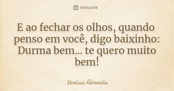 E ao fechar os olhos, quando penso em você, digo baixinho: Durma bem... te quero muito bem!... Frase de Verluci Almeida.