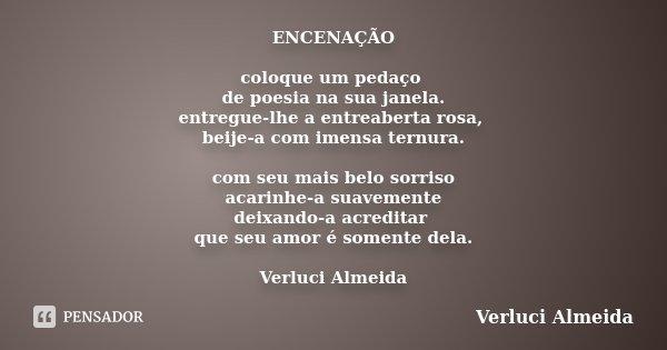 ENCENAÇÃO coloque um pedaço de poesia na sua janela. entregue-lhe a entreaberta rosa, beije-a com imensa ternura. com seu mais belo sorriso acarinhe-a suavement... Frase de Verluci Almeida.