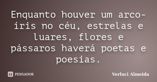 Enquanto houver um arco-íris no céu, estrelas e luares, flores e pássaros haverá poetas e poesias.... Frase de Verluci Almeida.
