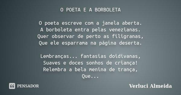 O POETA E A BORBOLETA O poeta escreve com a janela aberta. A borboleta entra pelas venezianas. Quer observar de perto as filigranas, Que ele esparrama na página... Frase de Verluci Almeida.