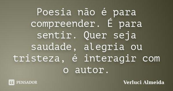 Poesia não é para compreender. É para sentir. Quer seja saudade, alegria ou tristeza, é interagir com o autor.... Frase de Verluci Almeida.