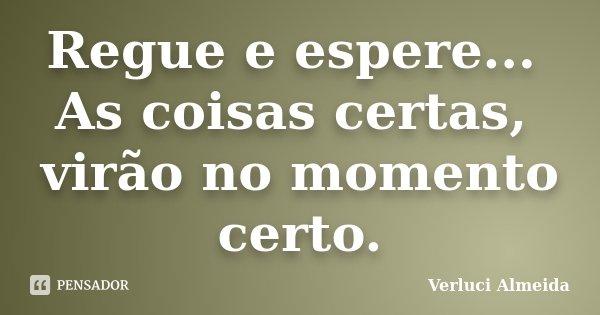 Regue e espere... As coisas certas, virão no momento certo.... Frase de Verluci Almeida.