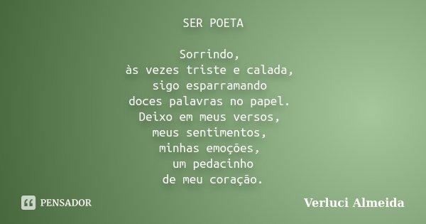 SER POETA Sorrindo, às vezes triste e calada, sigo esparramando doces palavras no papel. Deixo em meus versos, meus sentimentos, minhas emoções, um pedacinho de... Frase de Verluci Almeida.