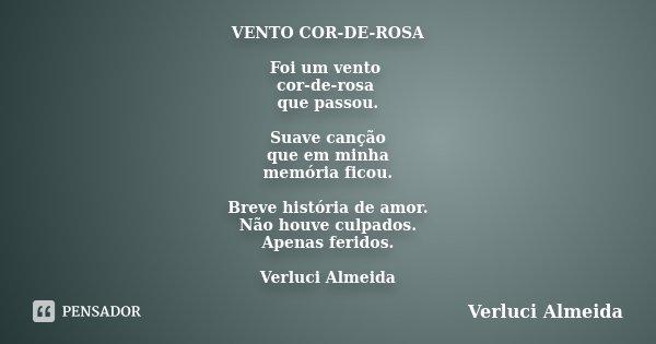VENTO COR-DE-ROSA Foi um vento cor-de-rosa que passou. Suave canção que em minha memória ficou. Breve história de amor. Não houve culpados. Apenas feridos. Verl... Frase de Verluci Almeida.