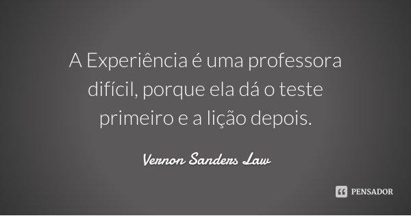 A Experiência é uma professora difícil, porque ela dá o teste primeiro e a lição depois.... Frase de Vernon Sanders Law.