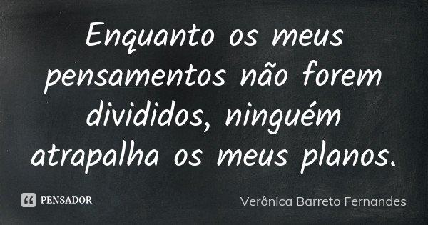 Enquanto os meus pensamentos não forem divididos, ninguém atrapalha os meus planos.... Frase de Verônica Barreto Fernandes.