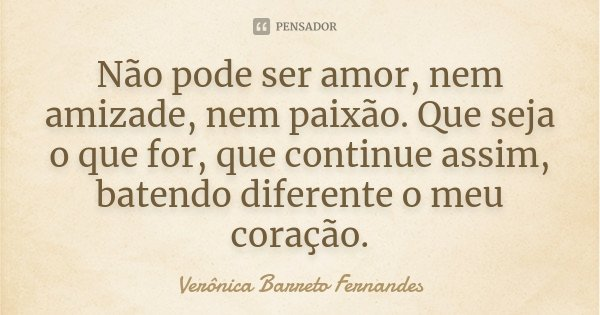 Não pode ser amor, nem amizade, nem paixão. Que seja o que for, que continue assim, batendo diferente o meu coração.... Frase de Verônica Barreto Fernandes.