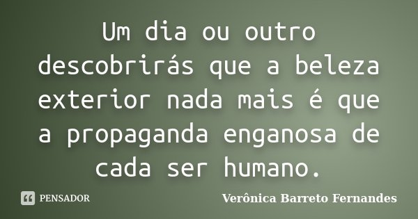 Um dia ou outro descobrirás que a beleza exterior nada mais é que a propaganda enganosa de cada ser humano.... Frase de Verônica Barreto Fernandes.