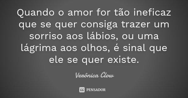 Quando o amor for tão ineficaz que se quer consiga trazer um sorriso aos lábios, ou uma lágrima aos olhos, é sinal que ele se quer existe.... Frase de Verônica Clow.