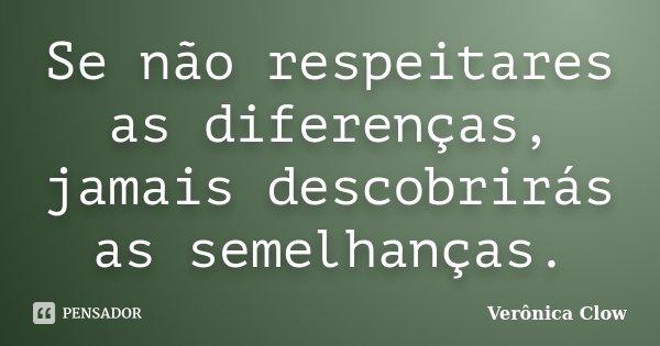 Se não respeitares as diferenças, jamais descobrirás as semelhanças.... Frase de Veronica Clow.