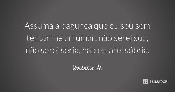 Assuma a bagunça que eu sou sem tentar me arrumar, não serei sua, não serei séria, não estarei sóbria.... Frase de Verônica H..