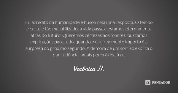 Eu acredito na humanidade e busco nela uma resposta. O tempo é curto e tão mal utilizado; a vida passa e estamos eternamente atrás do futuro. Queremos certezas ... Frase de Verônica H..